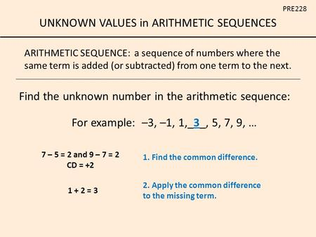 UNKNOWN VALUES in ARITHMETIC SEQUENCES PRE228 ARITHMETIC SEQUENCE: a sequence of numbers where the same term is added (or subtracted) from one term to.