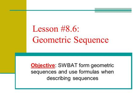 Lesson #8.6: Geometric Sequence Objective: SWBAT form geometric sequences and use formulas when describing sequences.
