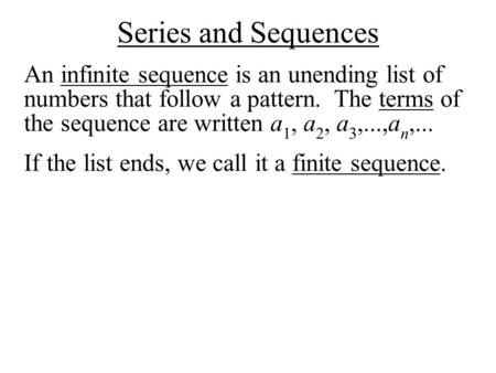 Series and Sequences An infinite sequence is an unending list of numbers that follow a pattern. The terms of the sequence are written a 1, a 2, a 3,...,a.
