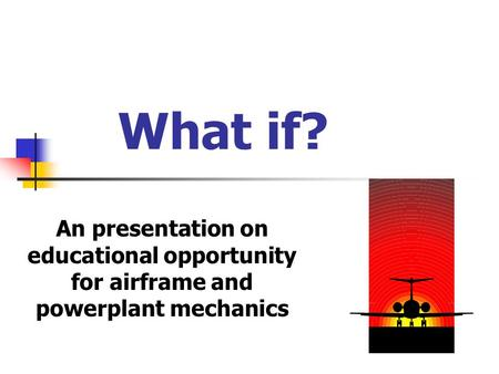 What if? An presentation on educational opportunity for airframe and powerplant mechanics.