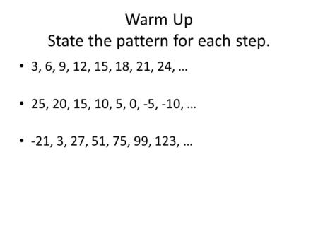 Warm Up State the pattern for each step. 3, 6, 9, 12, 15, 18, 21, 24, … 25, 20, 15, 10, 5, 0, -5, -10, … -21, 3, 27, 51, 75, 99, 123, …