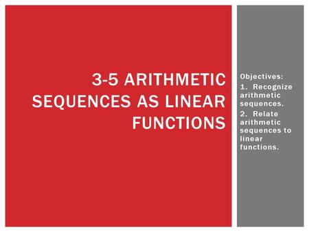Objectives: 1. Recognize arithmetic sequences. 2. Relate arithmetic sequences to linear functions. 3-5 ARITHMETIC SEQUENCES AS LINEAR FUNCTIONS.