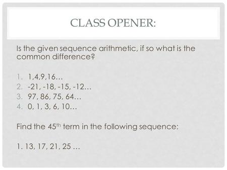 CLASS OPENER: Is the given sequence arithmetic, if so what is the common difference? 1.1,4,9,16… 2.-21, -18, -15, -12… 3.97, 86, 75, 64… 4.0, 1, 3, 6,
