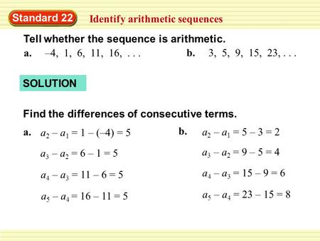 Standard 22 Identify arithmetic sequences Tell whether the sequence is arithmetic. a. –4, 1, 6, 11, 16,... b. 3, 5, 9, 15, 23,... SOLUTION Find the differences.