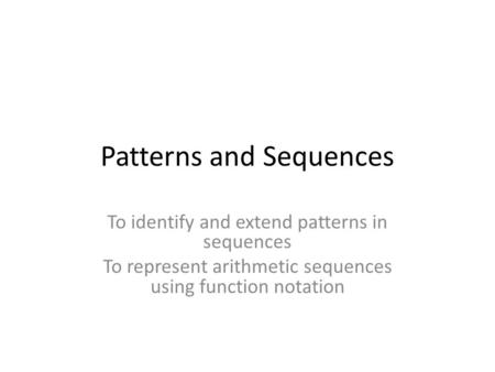 Patterns and Sequences To identify and extend patterns in sequences To represent arithmetic sequences using function notation.