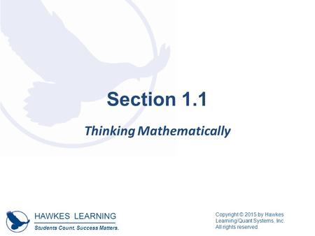 HAWKES LEARNING Students Count. Success Matters. Copyright © 2015 by Hawkes Learning/Quant Systems, Inc. All rights reserved. Section 1.1 Thinking Mathematically.