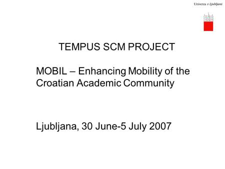 TEMPUS SCM PROJECT MOBIL – Enhancing Mobility of the Croatian Academic Community Ljubljana, 30 June-5 July 2007.