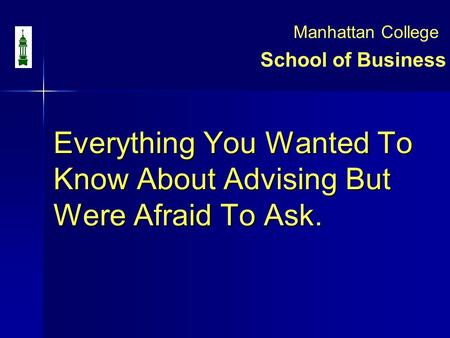 Everything You Wanted To Know About Advising But Were Afraid To Ask. Everything You Wanted To Know About Advising But Were Afraid To Ask. School of Business.