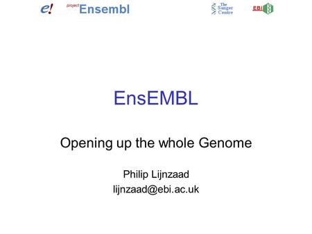 EnsEMBL Opening up the whole Genome Philip Lijnzaad