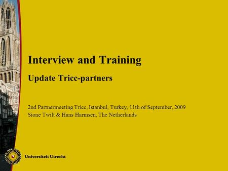 Interview and Training Update Tricc-partners 2nd Partnermeeting Tricc, Istanbul, Turkey, 11th of September, 2009 Sione Twilt & Hans Harmsen, The Netherlands.