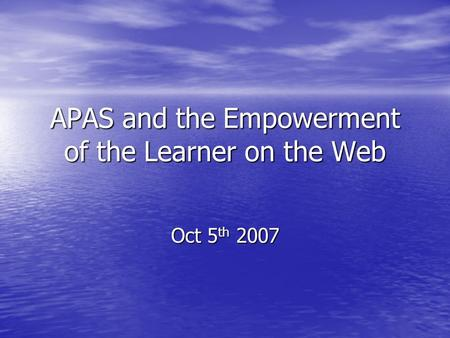 APAS and the Empowerment of the Learner on the Web Oct 5 th 2007.