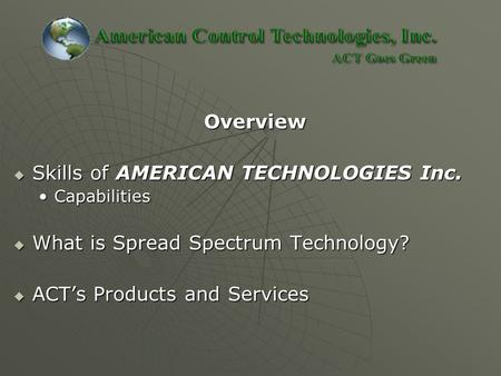 Overview Overview  Skills of AMERICAN TECHNOLOGIES Inc. CapabilitiesCapabilities  What is Spread Spectrum Technology?  ACT's Products and Services.