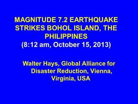 MAGNITUDE 7.2 EARTHQUAKE STRIKES BOHOL ISLAND, THE PHILIPPINES (8:12 am, October 15, 2013) Walter Hays, Global Alliance for Disaster Reduction, Vienna,