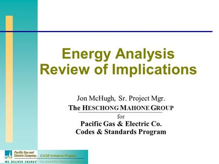 Copyrighted © 2000 PG&E All Rights Reserved CASE Initiative Project Energy Analysis Review of Implications Jon McHugh, Sr. Project Mgr. The H ESCHONG M.