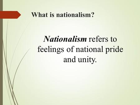 What is nationalism? Nationalism refers to feelings of national pride and unity.