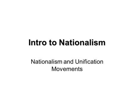 Intro to Nationalism Nationalism and Unification Movements.