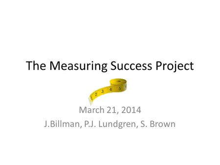 The Measuring Success Project March 21, 2014 J.Billman, P.J. Lundgren, S. Brown.