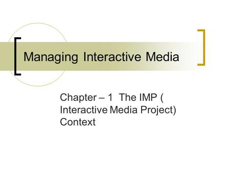 Managing Interactive Media Chapter – 1 The IMP ( Interactive Media Project) Context.