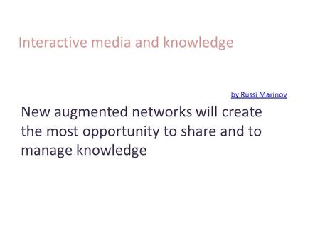 Interactive media and knowledge by Russi Marinov by Russi Marinov New augmented networks will create the most opportunity to share and to manage knowledge.