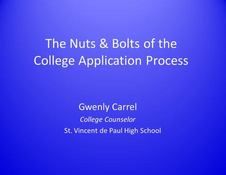 The Nuts & Bolts of the College Application Process Gwenly Carrel College Counselor St. Vincent de Paul High School.