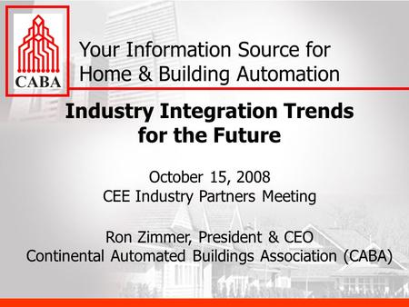 Industry Integration Trends for the Future October 15, 2008 CEE Industry Partners Meeting Ron Zimmer, President & CEO Continental Automated Buildings Association.