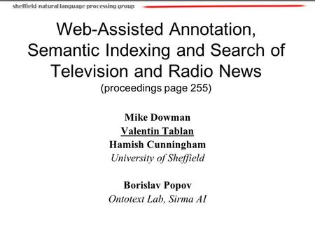 Web-Assisted Annotation, Semantic Indexing and Search of Television and Radio News (proceedings page 255) Mike Dowman Valentin Tablan Hamish Cunningham.