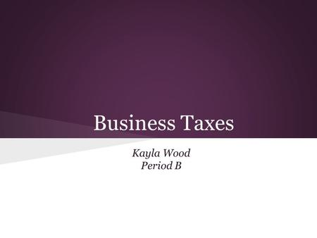 Business Taxes Kayla Wood Period B. Federal Income Taxes Pay as you go tax Pay taxes as your company makes revenue.
