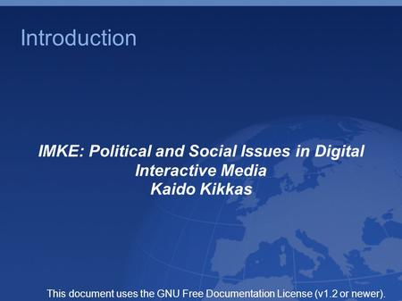 Introduction IMKE: Political and Social Issues in Digital Interactive Media Kaido Kikkas This document uses the GNU Free Documentation License (v1.2 or.