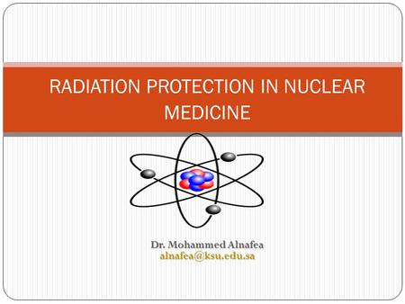 Dr. Mohammed Alnafea RADIATION PROTECTION IN NUCLEAR MEDICINE.