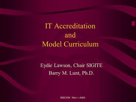 IT Accreditation and Model Curriculum Eydie Lawson, Chair SIGITE Barry M. Lunt, Ph.D. ISECON Nov -- 2003.
