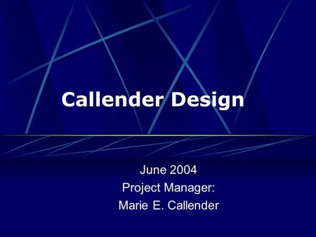 Callender Design June 2004 Project Manager: Marie E. Callender.