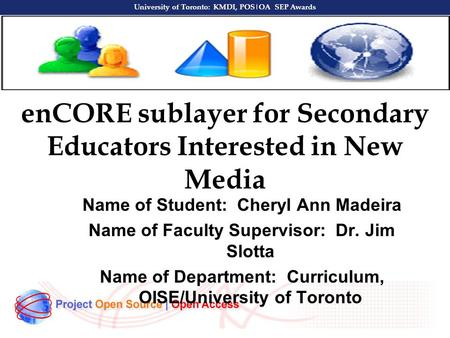 University of Toronto: KMDI, POS|OA SEP Awards enCORE sublayer for Secondary Educators Interested in New Media Name of Student: Cheryl Ann Madeira Name.