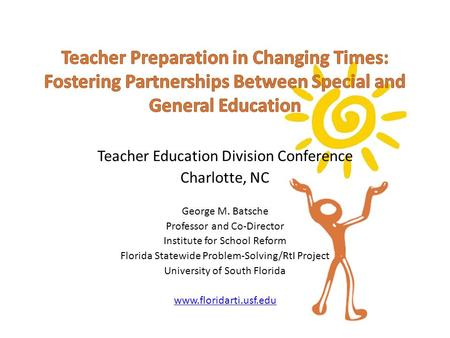 Teacher Education Division Conference Charlotte, NC George M. Batsche Professor and Co-Director Institute for School Reform Florida Statewide Problem-Solving/RtI.