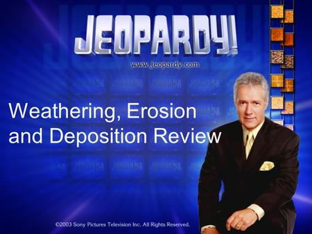 Weathering, Erosion and Deposition Review. Jeopardy Round 1 The Changing Earth WED?ErosionMore WED? Miscellaneous 100 200 300 400 500 Double Jeopardy.