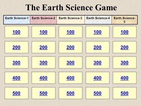 The Earth Science Game 100 200 100 200 300 400 500 300 400 500 100 200 300 400 500 100 200 300 400 500 100 200 300 400 500 Earth Science-1Earth Science-2Earth.