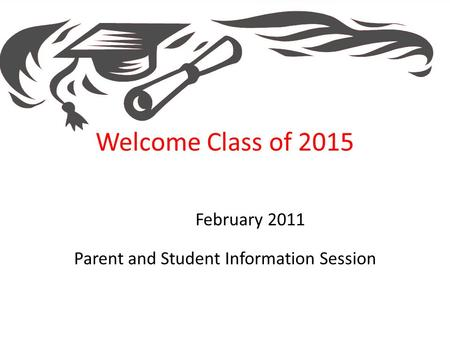 Welcome Class of 2015 February 2011 Parent and Student Information Session.