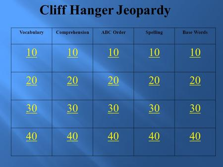 Cliff Hanger Jeopardy VocabularyComprehensionABC OrderSpellingBase Words 10 20 30 40.