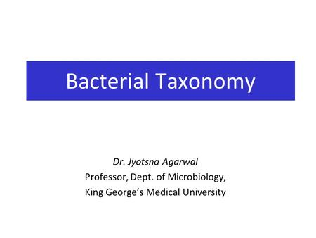 Dr. Jyotsna Agarwal Professor, Dept. of Microbiology, King George's Medical University Bacterial Taxonomy.