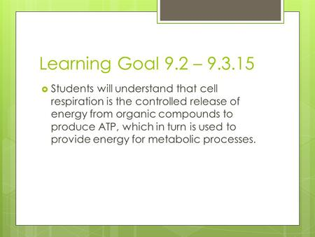 Learning Goal 9.2 – 9.3.15  Students will understand that cell respiration is the controlled release of energy from organic compounds to produce ATP,