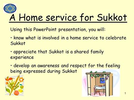 1 A Home service for Sukkot Using this PowerPoint presentation, you will: know what is involved in a home service to celebrate Sukkot appreciate that Sukkot.