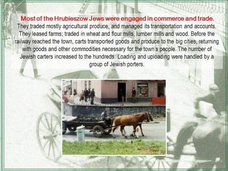 Most of the Hrubieszow Jews were engaged in commerce and trade. They traded mostly agricultural produce, and managed its transportation and accounts. They.