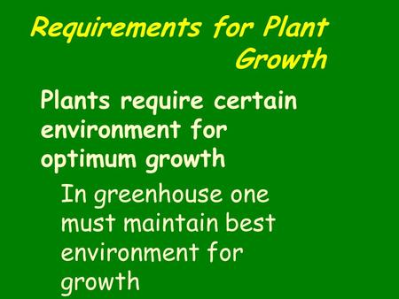 Requirements for Plant Growth Plants require certain environment for optimum growth In greenhouse one must maintain best environment for growth.
