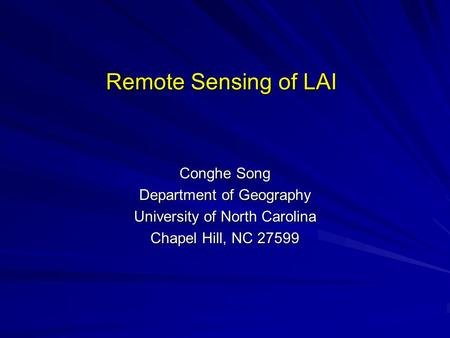Remote Sensing of LAI Conghe Song Department of Geography University of North Carolina Chapel Hill, NC 27599.