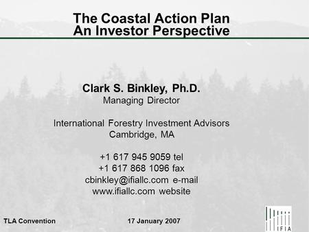 TLA Convention 17 January 2007 The Coastal Action Plan An Investor Perspective Clark S. Binkley, Ph.D. Managing Director International Forestry Investment.