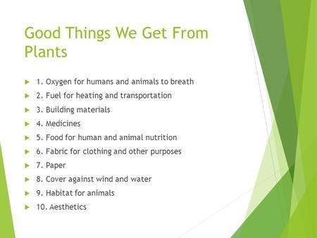 Good Things We Get From Plants  1. Oxygen for humans and animals to breath  2. Fuel for heating and transportation  3. Building materials  4. Medicines.