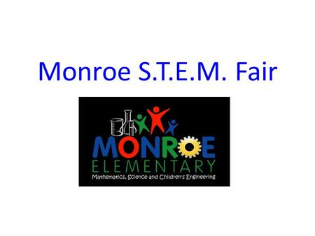 Monroe S.T.E.M. Fair. What is a S.T.E.M. Fair project? A S.T.E.M. Fair project can be anything related to Science, Technology, Engineering, or Mathematics.