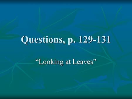 "Questions, p. 129-131 ""Looking at Leaves"". 1. What is the main task of leaves? 1. What is the main task of leaves? 2. What are the 2 basic parts of leaves?"
