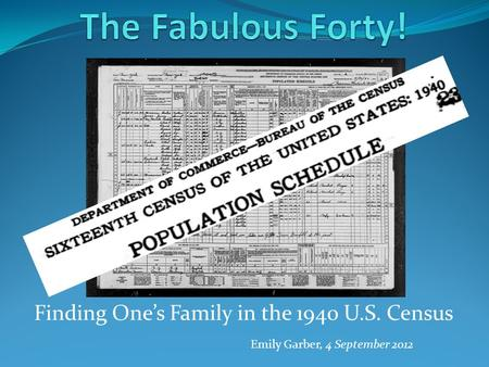 Finding One's Family in the 1940 U.S. Census Emily Garber, 4 September 2012.