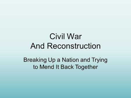 Civil War And Reconstruction Breaking Up a Nation and Trying to Mend It Back Together.