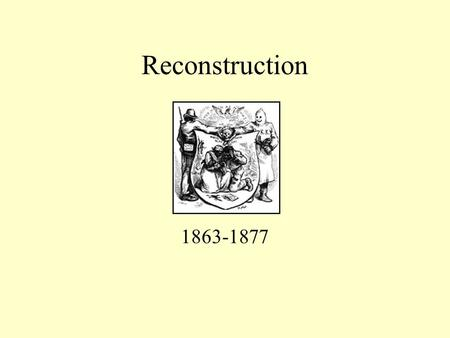 Reconstruction 1863-1877 Reconstruction Began as War Measure First Emancipation Proclamation Lincoln's 10% Plan Goal was an easy peace to shorten war.